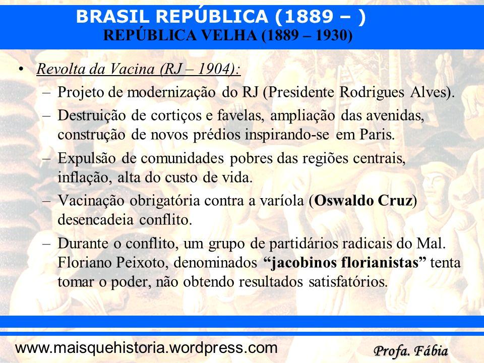 BRASIL REPÚBLICA (1889 – ) Profa. Fábia www.maisquehistoria.wordpress.com REPÚBLICA VELHA (1889 – 1930) Revolta da Vacina (RJ – 1904): –Projeto de mod