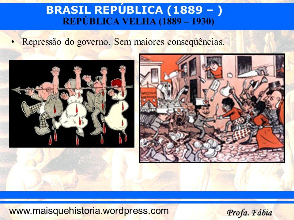 BRASIL REPÚBLICA (1889 – ) Profa. Fábia www.maisquehistoria.wordpress.com REPÚBLICA VELHA (1889 – 1930) Repressão do governo. Sem maiores conseqüência