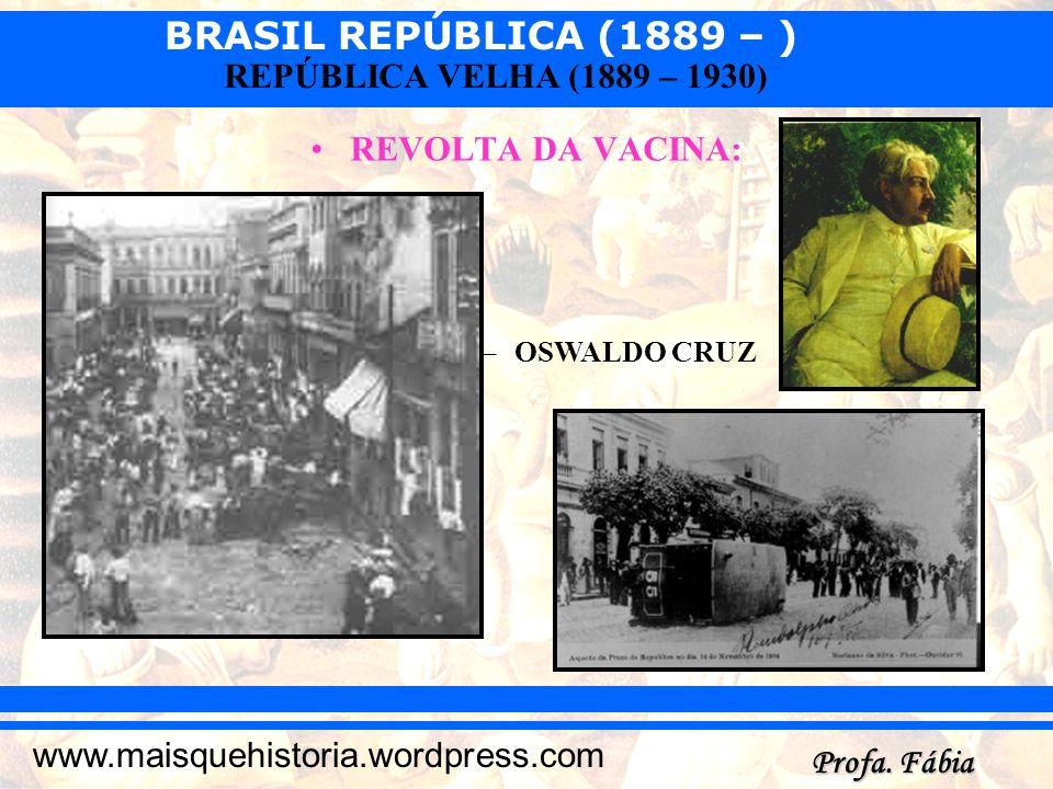 BRASIL REPÚBLICA (1889 – ) Profa. Fábia www.maisquehistoria.wordpress.com REPÚBLICA VELHA (1889 – 1930) REVOLTA DA VACINA: –OSWALDO CRUZ