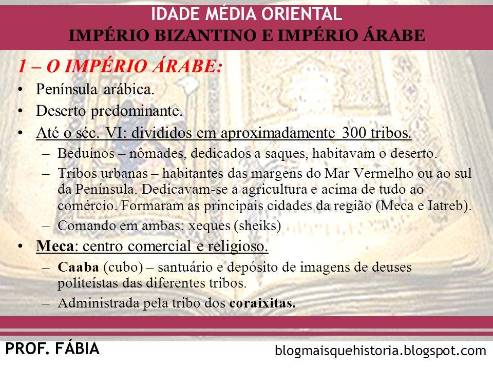 IDADE MÉDIA ORIENTAL PROF. FÁBIA IMPÉRIO BIZANTINO E IMPÉRIO ÁRABE blogmaisquehistoria.blogspot.com 1 – O IMPÉRIO ÁRABE: Península arábica. Deserto pr