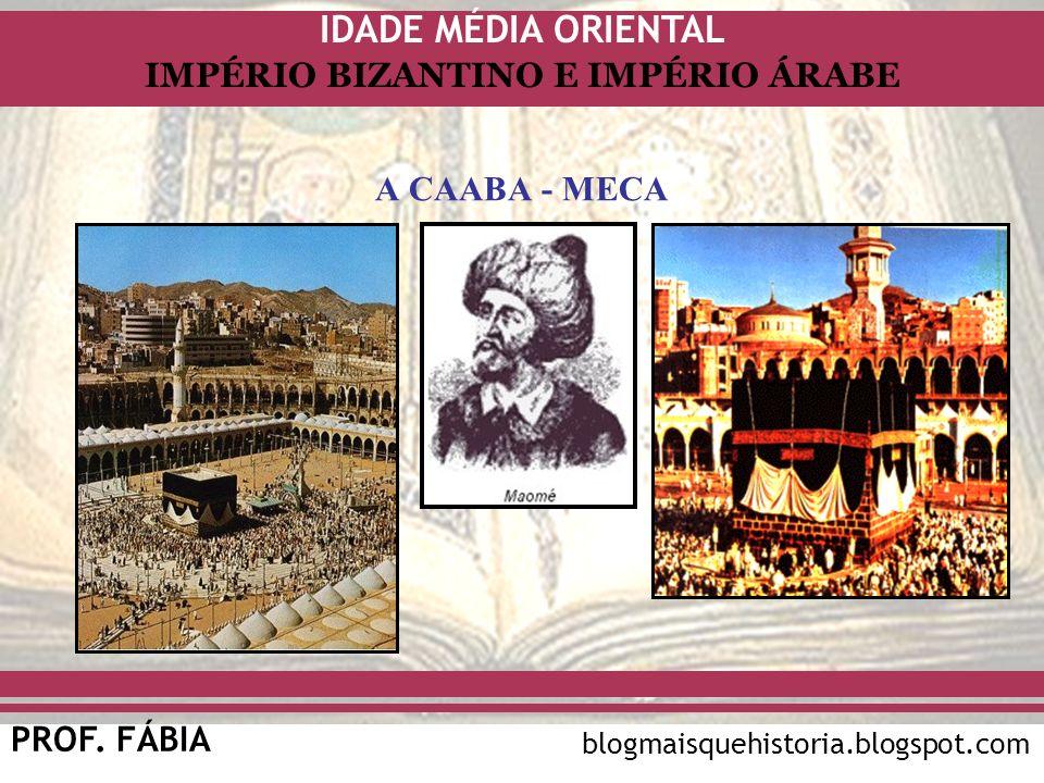 IDADE MÉDIA ORIENTAL PROF. FÁBIA IMPÉRIO BIZANTINO E IMPÉRIO ÁRABE blogmaisquehistoria.blogspot.com A CAABA - MECA
