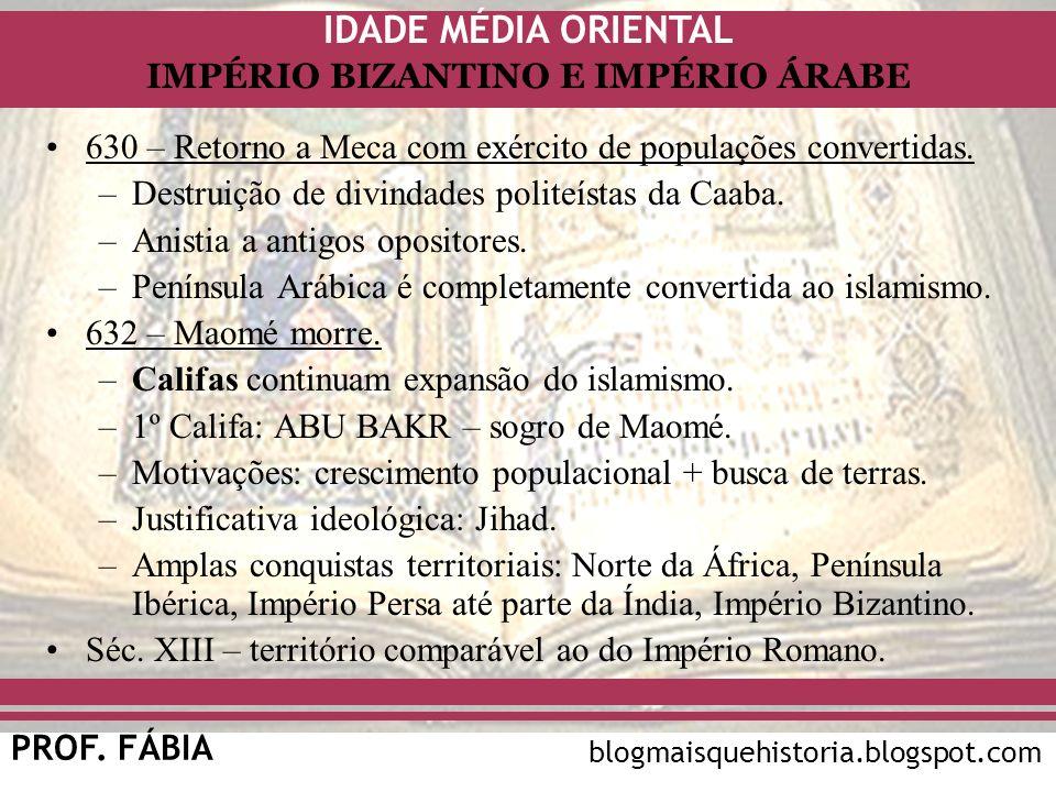 IDADE MÉDIA ORIENTAL PROF. FÁBIA IMPÉRIO BIZANTINO E IMPÉRIO ÁRABE blogmaisquehistoria.blogspot.com 630 – Retorno a Meca com exército de populações co
