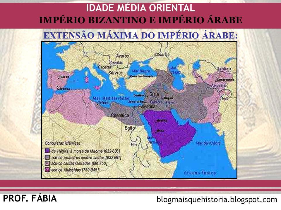 IDADE MÉDIA ORIENTAL PROF. FÁBIA IMPÉRIO BIZANTINO E IMPÉRIO ÁRABE blogmaisquehistoria.blogspot.com EXTENSÃO MÁXIMA DO IMPÉRIO ÁRABE: