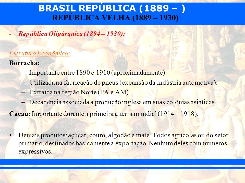 BRASIL REPÚBLICA (1889 – ) REPÚBLICA VELHA (1889 – 1930) -República Oligárquica (1894 – 1930): Estrutura Econômica: Borracha: –Importante entre 1890 e