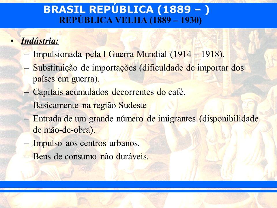 BRASIL REPÚBLICA (1889 – ) REPÚBLICA VELHA (1889 – 1930) Indústria: –Impulsionada pela I Guerra Mundial (1914 – 1918). –Substituição de importações (d