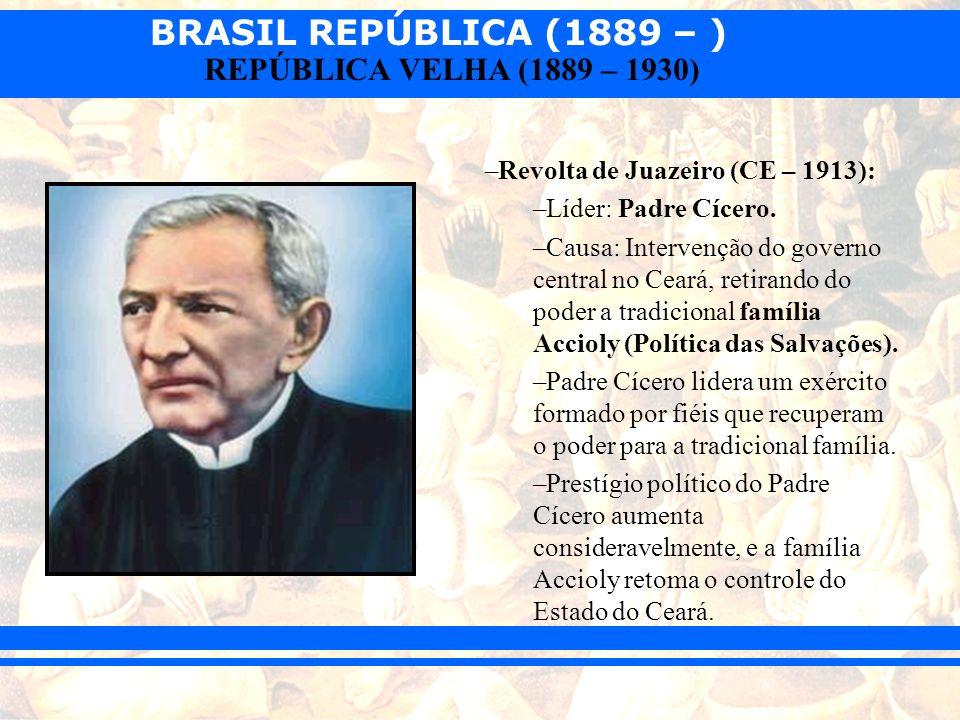 BRASIL REPÚBLICA (1889 – ) REPÚBLICA VELHA (1889 – 1930) –Revolta de Juazeiro (CE – 1913): –Líder: Padre Cícero. –Causa: Intervenção do governo centra