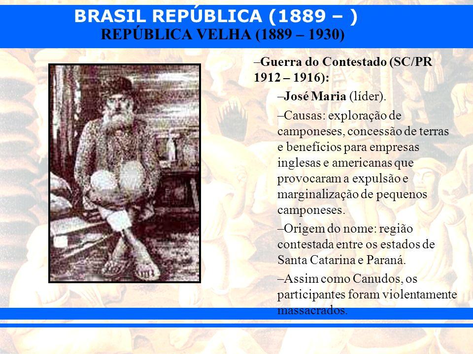 BRASIL REPÚBLICA (1889 – ) REPÚBLICA VELHA (1889 – 1930) –Guerra do Contestado (SC/PR 1912 – 1916): –José Maria (líder). –Causas: exploração de campon