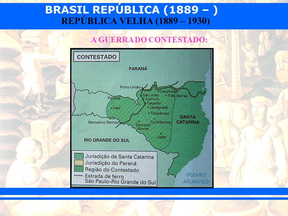 BRASIL REPÚBLICA (1889 – ) REPÚBLICA VELHA (1889 – 1930) A GUERRA DO CONTESTADO: