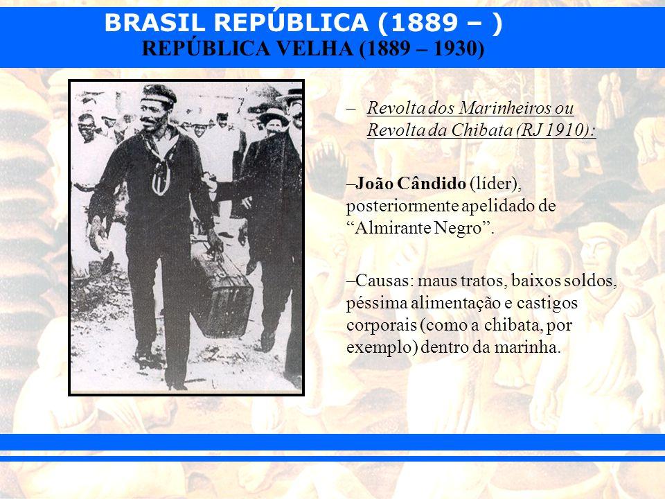 BRASIL REPÚBLICA (1889 – ) REPÚBLICA VELHA (1889 – 1930) –Revolta dos Marinheiros ou Revolta da Chibata (RJ 1910): –João Cândido (líder), posteriormen