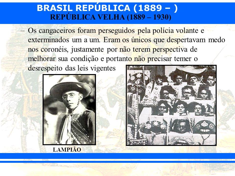 BRASIL REPÚBLICA (1889 – ) REPÚBLICA VELHA (1889 – 1930) –Os cangaceiros foram perseguidos pela polícia volante e exterminados um a um. Eram os únicos