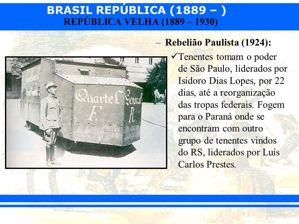 BRASIL REPÚBLICA (1889 – ) REPÚBLICA VELHA (1889 – 1930) –Rebelião Paulista (1924): Tenentes tomam o poder de São Paulo, liderados por Isidoro Dias Lo
