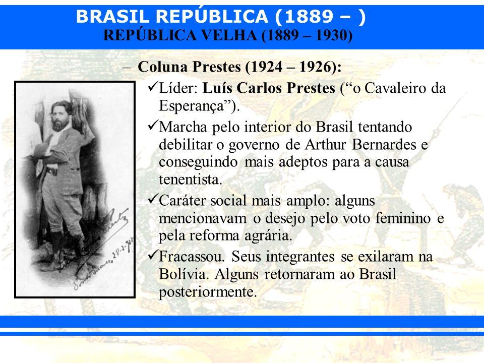 BRASIL REPÚBLICA (1889 – ) REPÚBLICA VELHA (1889 – 1930) –Coluna Prestes (1924 – 1926): Líder: Luís Carlos Prestes (o Cavaleiro da Esperança). Marcha
