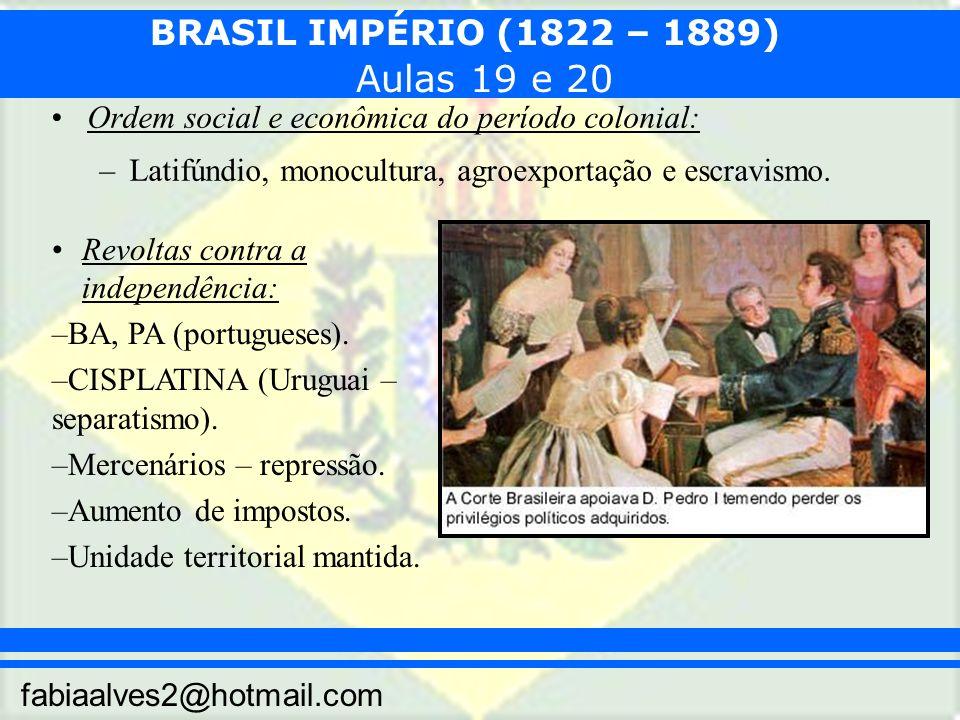 BRASIL IMPÉRIO (1822 – 1889) fabiaalves2@hotmail.com Ordem social e econômica do período colonial: –Latifúndio, monocultura, agroexportação e escravismo.