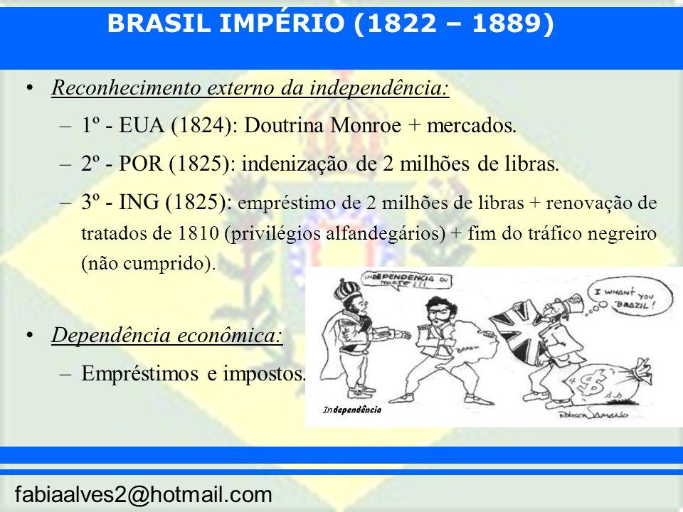BRASIL IMPÉRIO (1822 – 1889) fabiaalves2@hotmail.com Reconhecimento externo da independência: –1º - EUA (1824): Doutrina Monroe + mercados. –2º - POR
