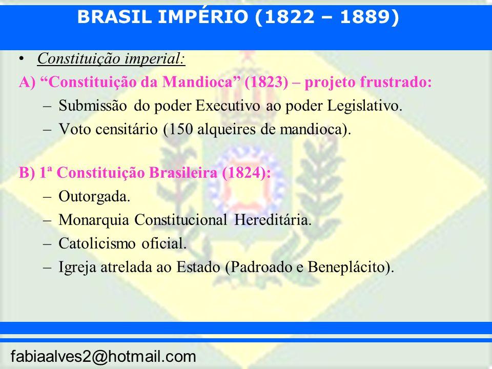 BRASIL IMPÉRIO (1822 – 1889) fabiaalves2@hotmail.com Constituição imperial: A) Constituição da Mandioca (1823) – projeto frustrado: –Submissão do poder Executivo ao poder Legislativo.