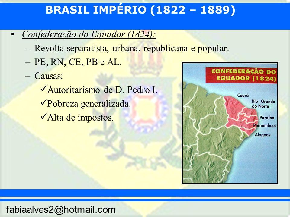BRASIL IMPÉRIO (1822 – 1889) fabiaalves2@hotmail.com Confederação do Equador (1824): –Revolta separatista, urbana, republicana e popular. –PE, RN, CE,