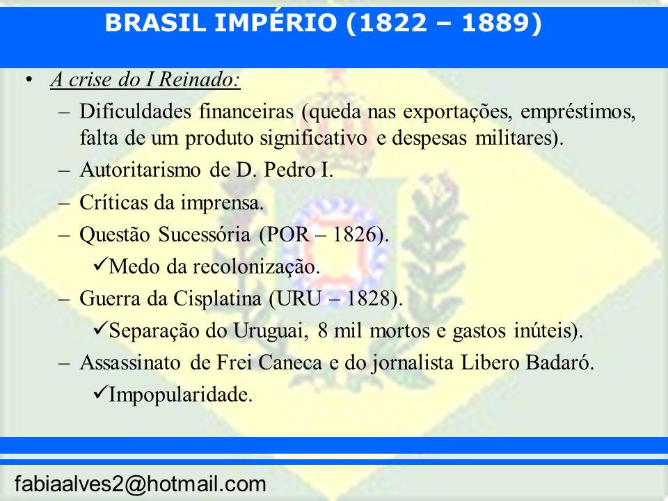BRASIL IMPÉRIO (1822 – 1889) fabiaalves2@hotmail.com A crise do I Reinado: –Dificuldades financeiras (queda nas exportações, empréstimos, falta de um produto significativo e despesas militares).