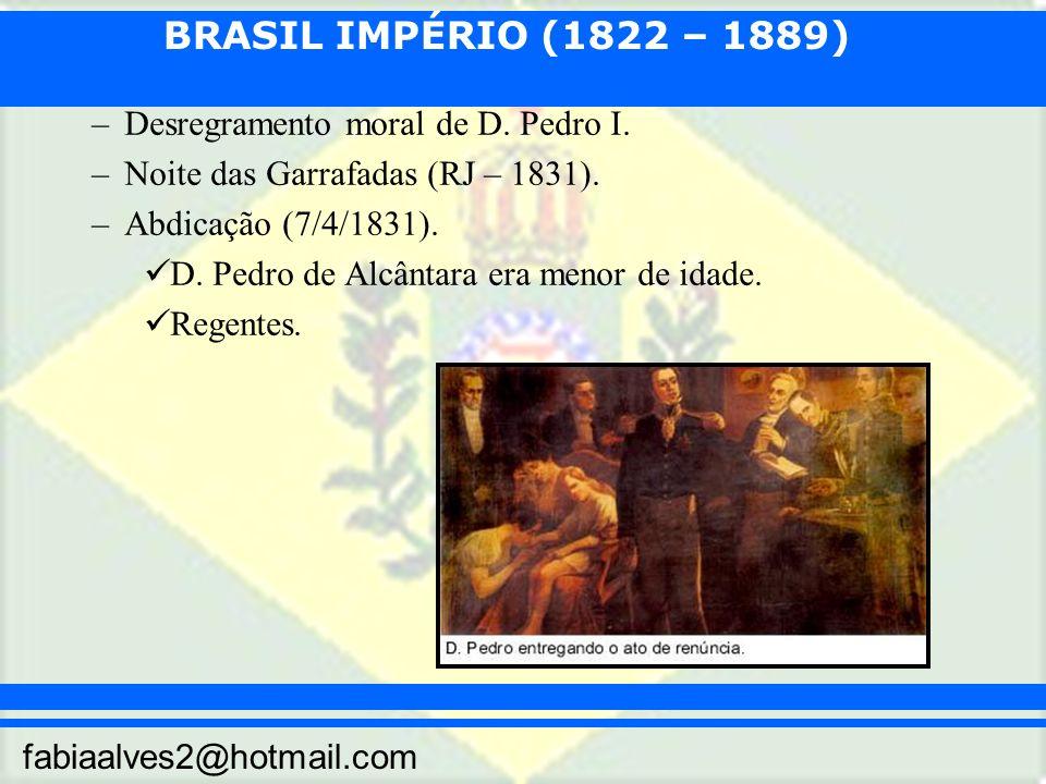 BRASIL IMPÉRIO (1822 – 1889) fabiaalves2@hotmail.com –Desregramento moral de D. Pedro I. –Noite das Garrafadas (RJ – 1831). –Abdicação (7/4/1831). D.