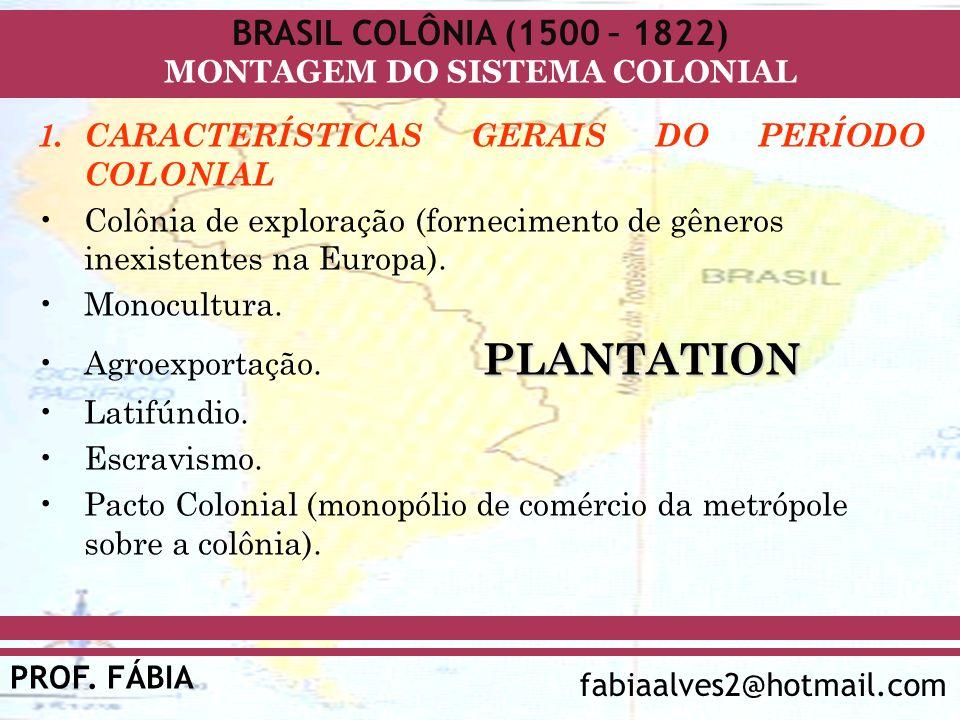 BRASIL COLÔNIA (1500 – 1822) PROF. FÁBIA fabiaalves2@hotmail.com MONTAGEM DO SISTEMA COLONIAL 1.CARACTERÍSTICAS GERAIS DO PERÍODO COLONIAL Colônia de