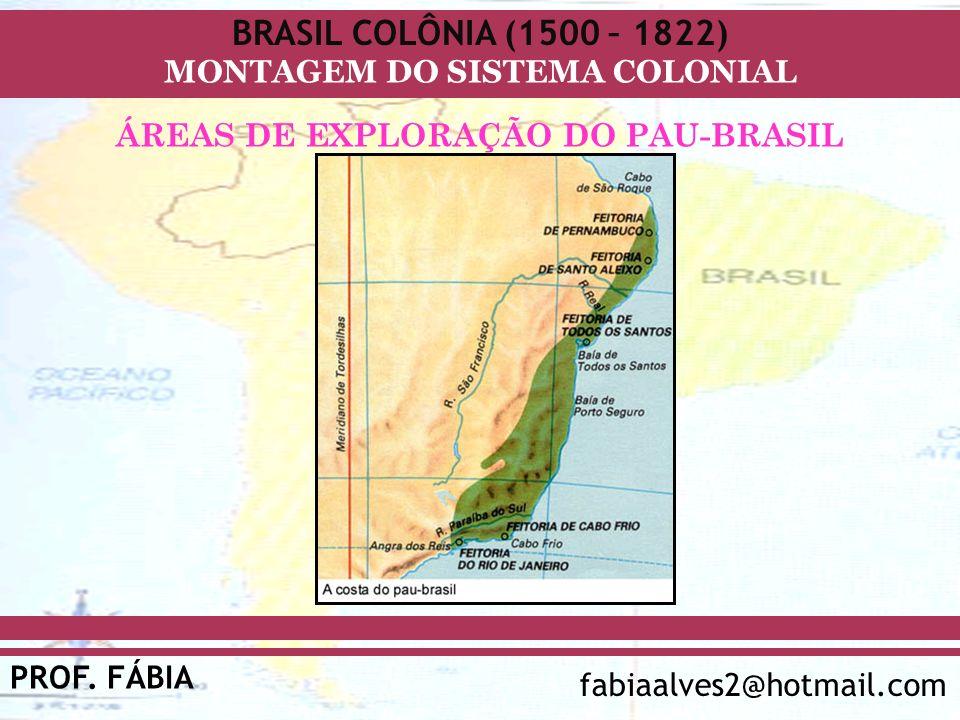 BRASIL COLÔNIA (1500 – 1822) PROF. FÁBIA fabiaalves2@hotmail.com MONTAGEM DO SISTEMA COLONIAL ÁREAS DE EXPLORAÇÃO DO PAU-BRASIL