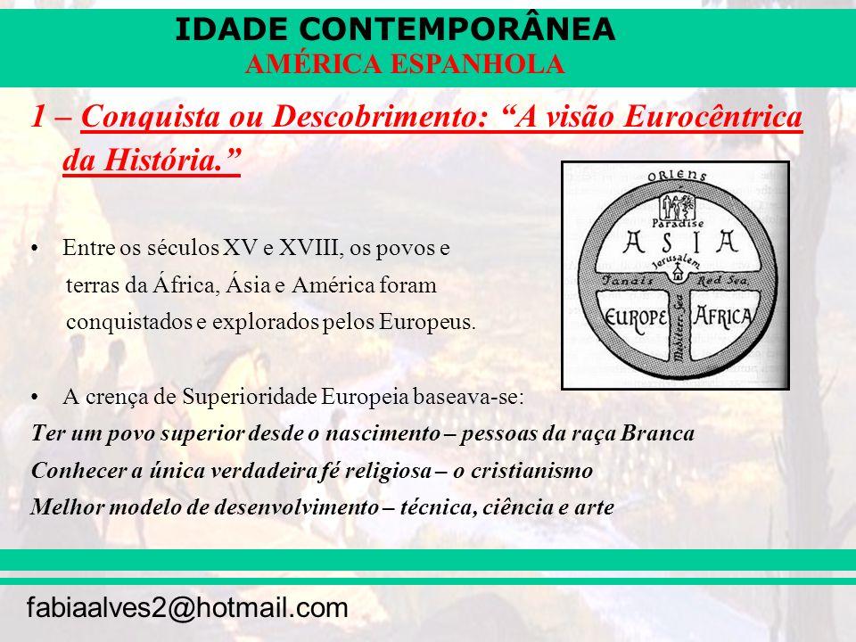 IDADE CONTEMPORÂNEA fabiaalves2@hotmail.com AMÉRICA ESPANHOLA 1 – Conquista ou Descobrimento: A visão Eurocêntrica da História. Entre os séculos XV e