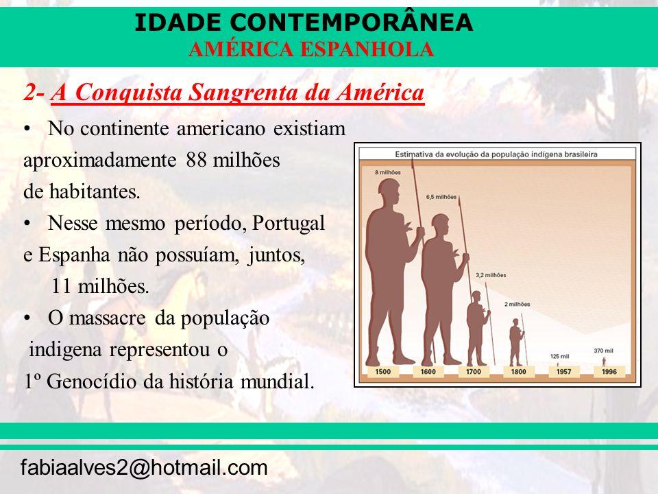 IDADE CONTEMPORÂNEA fabiaalves2@hotmail.com AMÉRICA ESPANHOLA 2- A Conquista Sangrenta da América No continente americano existiam aproximadamente 88