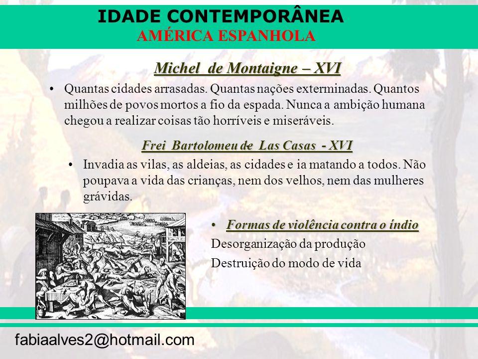 IDADE CONTEMPORÂNEA fabiaalves2@hotmail.com AMÉRICA ESPANHOLA Michel de Montaigne – XVI Quantas cidades arrasadas. Quantas nações exterminadas. Quanto