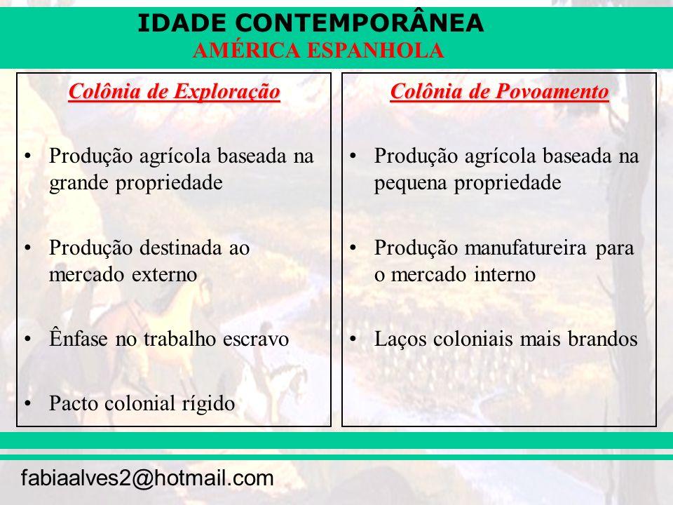 IDADE CONTEMPORÂNEA fabiaalves2@hotmail.com AMÉRICA ESPANHOLA Colônia de Exploração Produção agrícola baseada na grande propriedade Produção destinada