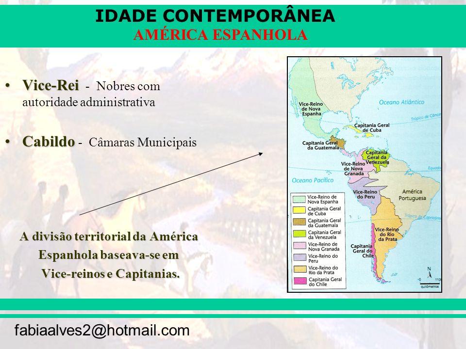 IDADE CONTEMPORÂNEA fabiaalves2@hotmail.com AMÉRICA ESPANHOLA Vice-ReiVice-Rei - Nobres com autoridade administrativa CabildoCabildo - Câmaras Municip