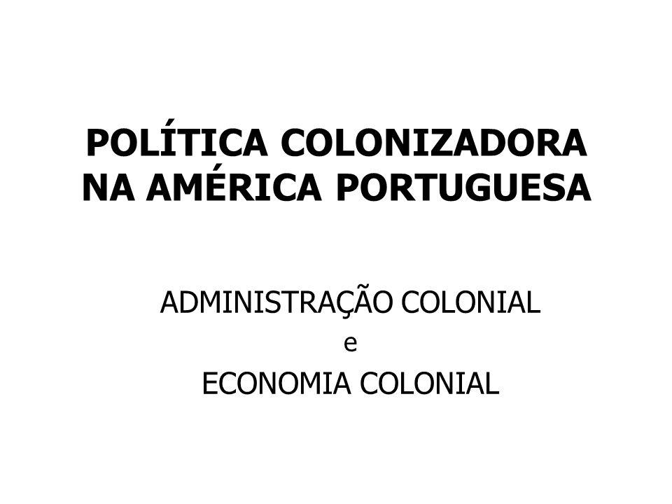 POLÍTICA COLONIZADORA NA AMÉRICA PORTUGUESA ADMINISTRAÇÃO COLONIAL e ECONOMIA COLONIAL