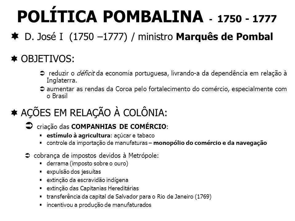 POLÍTICA POMBALINA - 1750 - 1777 D. José I (1750 –1777) / ministro Marquês de Pombal OBJETIVOS: reduzir o déficit da economia portuguesa, livrando-a d
