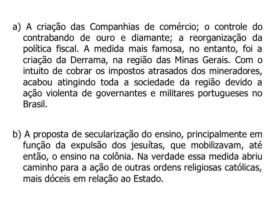 a) A criação das Companhias de comércio; o controle do contrabando de ouro e diamante; a reorganização da política fiscal. A medida mais famosa, no en