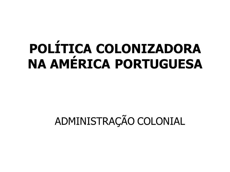 POLÍTICA COLONIZADORA NA AMÉRICA PORTUGUESA ADMINISTRAÇÃO COLONIAL