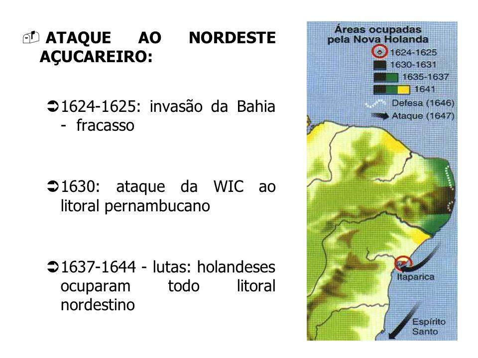 ATAQUE AO NORDESTE AÇUCAREIRO: 1624-1625: invasão da Bahia - fracasso 1630: ataque da WIC ao litoral pernambucano 1637-1644 - lutas: holandeses ocupar