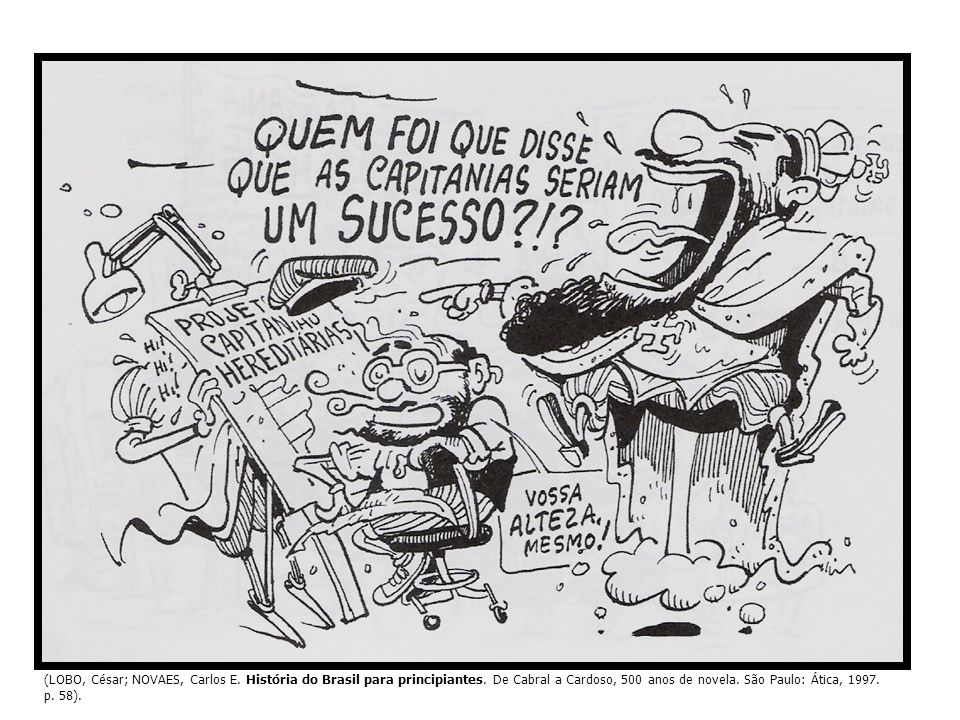 (LOBO, César; NOVAES, Carlos E. História do Brasil para principiantes. De Cabral a Cardoso, 500 anos de novela. São Paulo: Ática, 1997. p. 58).