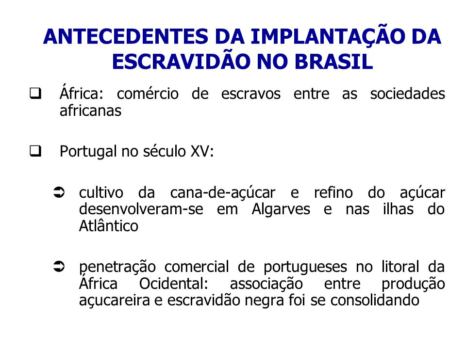 ANTECEDENTES DA IMPLANTAÇÃO DA ESCRAVIDÃO NO BRASIL África: comércio de escravos entre as sociedades africanas Portugal no século XV: cultivo da cana-