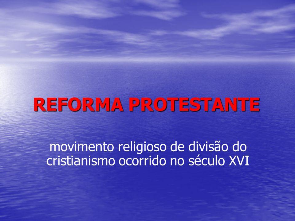 REFORMA PROTESTANTE movimento religioso de divisão do cristianismo ocorrido no século XVI