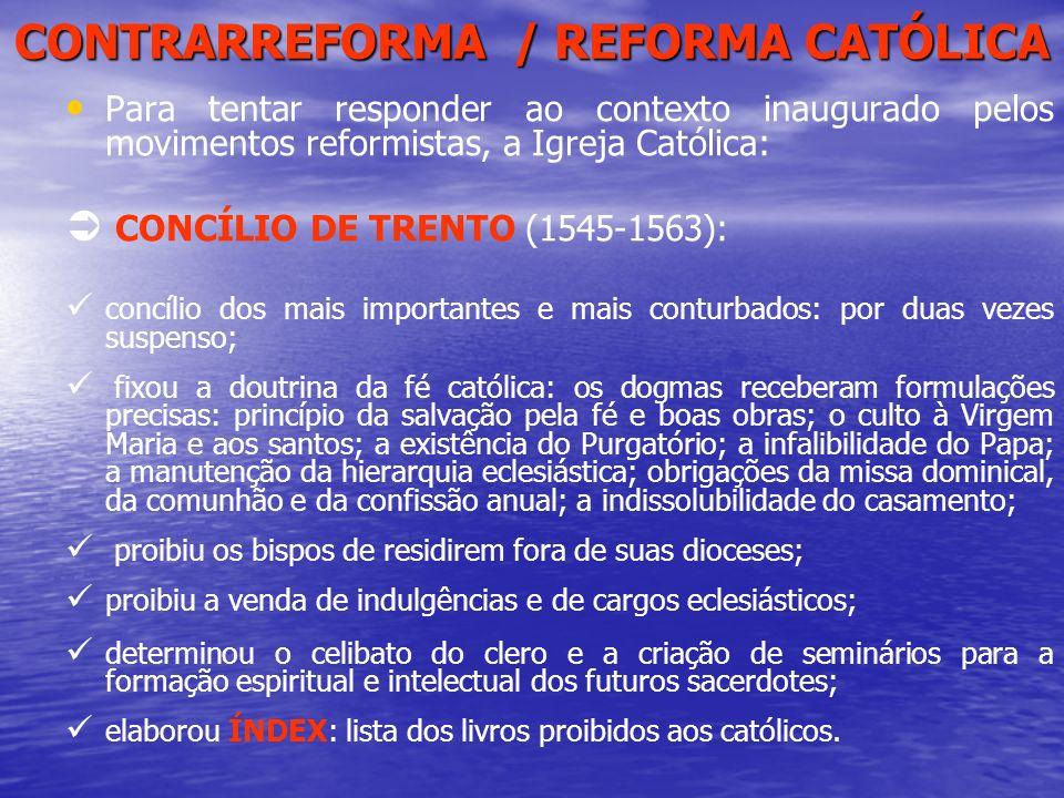 CONTRARREFORMA / REFORMA CATÓLICA Para tentar responder ao contexto inaugurado pelos movimentos reformistas, a Igreja Católica: CONCÍLIO DE TRENTO (15