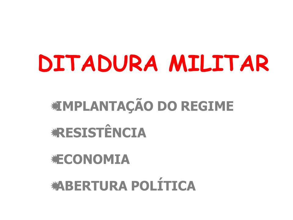 DITADURA MILITAR IMPLANTAÇÃO DO REGIME RESISTÊNCIA ECONOMIA ABERTURA POLÍTICA
