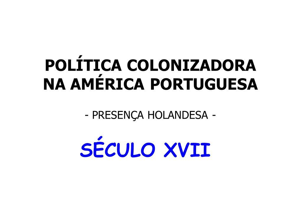 POLÍTICA COLONIZADORA NA AMÉRICA PORTUGUESA - PRESENÇA HOLANDESA - SÉCULO XVII