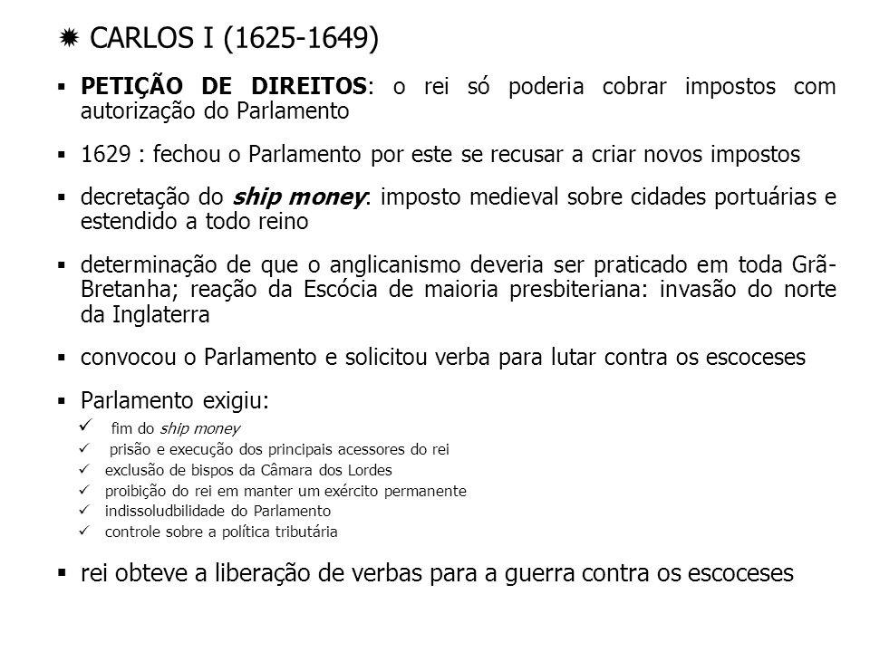 CARLOS I (1625-1649) PETIÇÃO DE DIREITOS: o rei só poderia cobrar impostos com autorização do Parlamento 1629 : fechou o Parlamento por este se recusa