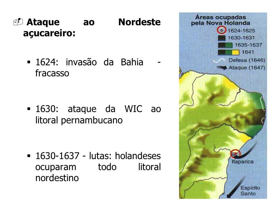 Ataque ao Nordeste açucareiro: 1624: invasão da Bahia - fracasso 1630: ataque da WIC ao litoral pernambucano 1630-1637 - lutas: holandeses ocuparam to
