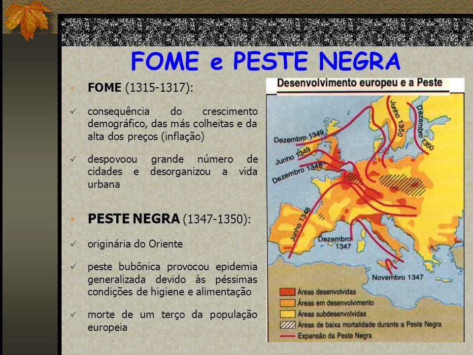 FOME e PESTE NEGRA FOME (1315-1317): consequência do crescimento demográfico, das más colheitas e da alta dos preços (inflação) despovoou grande número de cidades e desorganizou a vida urbana PESTE NEGRA (1347-1350): originária do Oriente peste bubônica provocou epidemia generalizada devido às péssimas condições de higiene e alimentação morte de um terço da população europeia