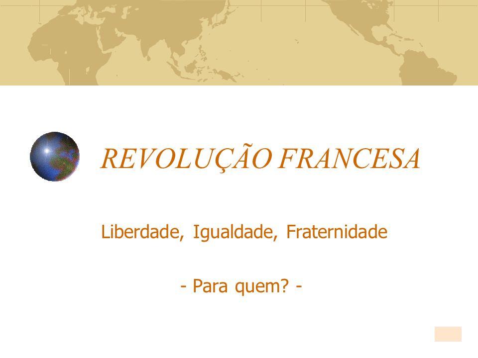 REVOLUÇÃO FRANCESA Liberdade, Igualdade, Fraternidade - Para quem? -