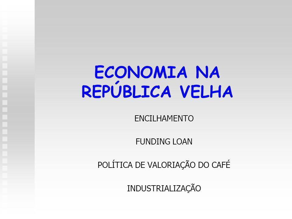 ECONOMIA NA REPÚBLICA VELHA ENCILHAMENTO FUNDING LOAN POLÍTICA DE VALORIAÇÃO DO CAFÉ INDUSTRIALIZAÇÃO