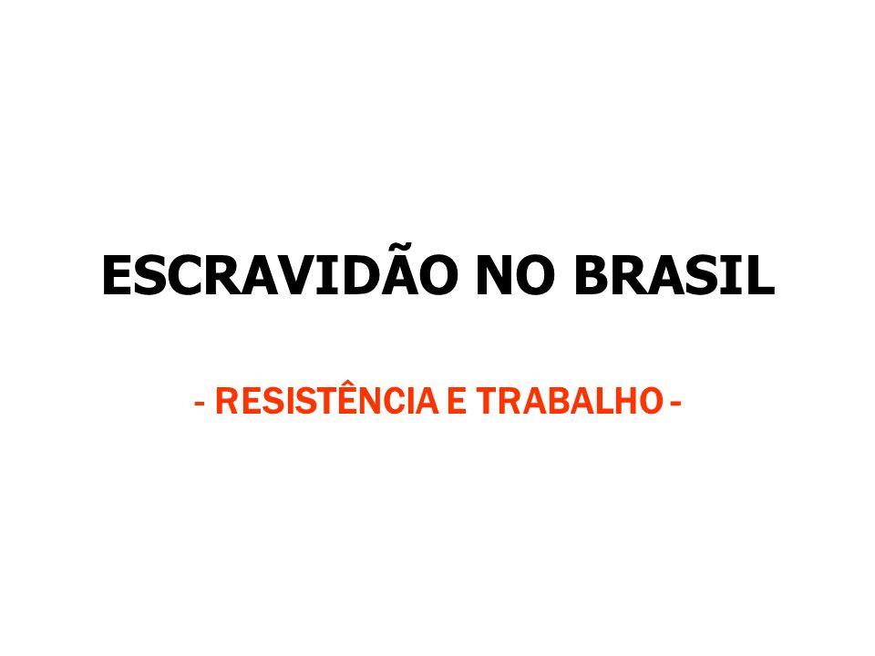 ESCRAVIDÃO NO BRASIL - RESISTÊNCIA E TRABALHO -