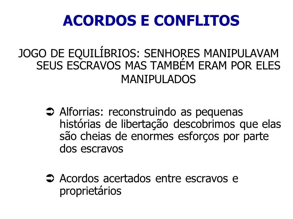 ACORDOS E CONFLITOS JOGO DE EQUILÍBRIOS: SENHORES MANIPULAVAM SEUS ESCRAVOS MAS TAMBÉM ERAM POR ELES MANIPULADOS Alforrias: reconstruindo as pequenas