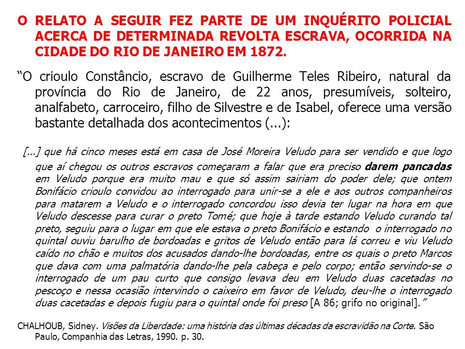 O RELATO A SEGUIR FEZ PARTE DE UM INQUÉRITO POLICIAL ACERCA DE DETERMINADA REVOLTA ESCRAVA, OCORRIDA NA CIDADE DO RIO DE JANEIRO EM 1872.