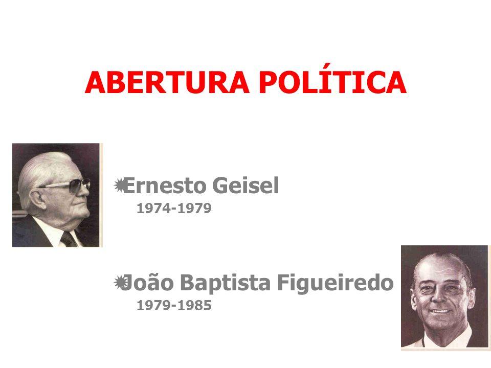 ABERTURA POLÍTICA Ernesto Geisel 1974-1979 João Baptista Figueiredo 1979-1985