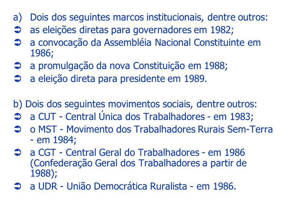 a)Dois dos seguintes marcos institucionais, dentre outros: as eleições diretas para governadores em 1982; a convocação da Assembléia Nacional Constitu